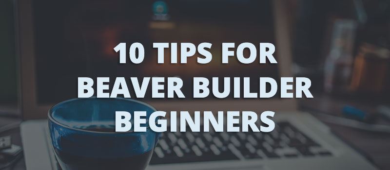 10 tips for Beaver Builder beginners
